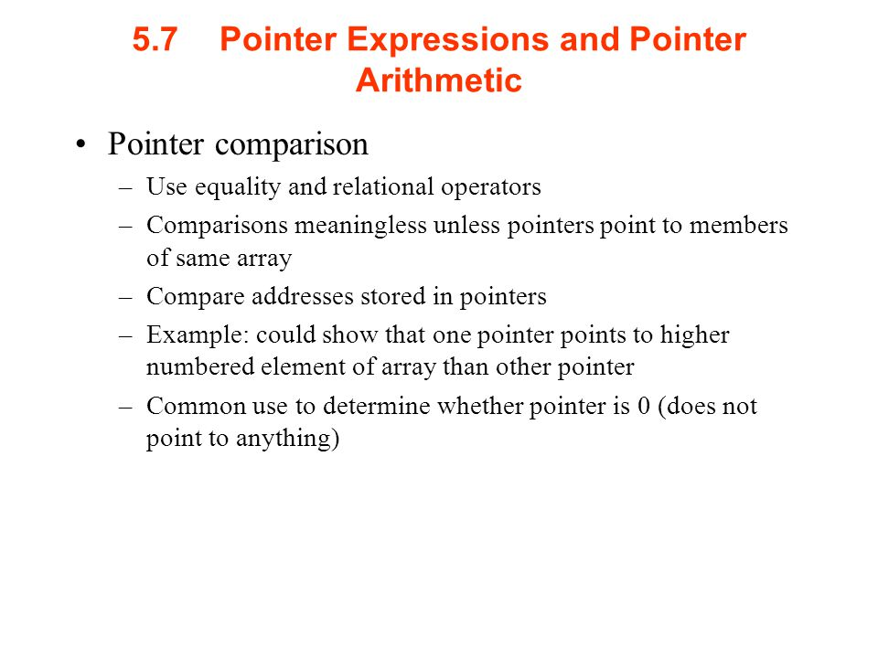 5.7Pointer Expressions and Pointer Arithmetic Pointer comparison –Use equality and relational operators –Comparisons meaningless unless pointers point to members of same array –Compare addresses stored in pointers –Example: could show that one pointer points to higher numbered element of array than other pointer –Common use to determine whether pointer is 0 (does not point to anything)
