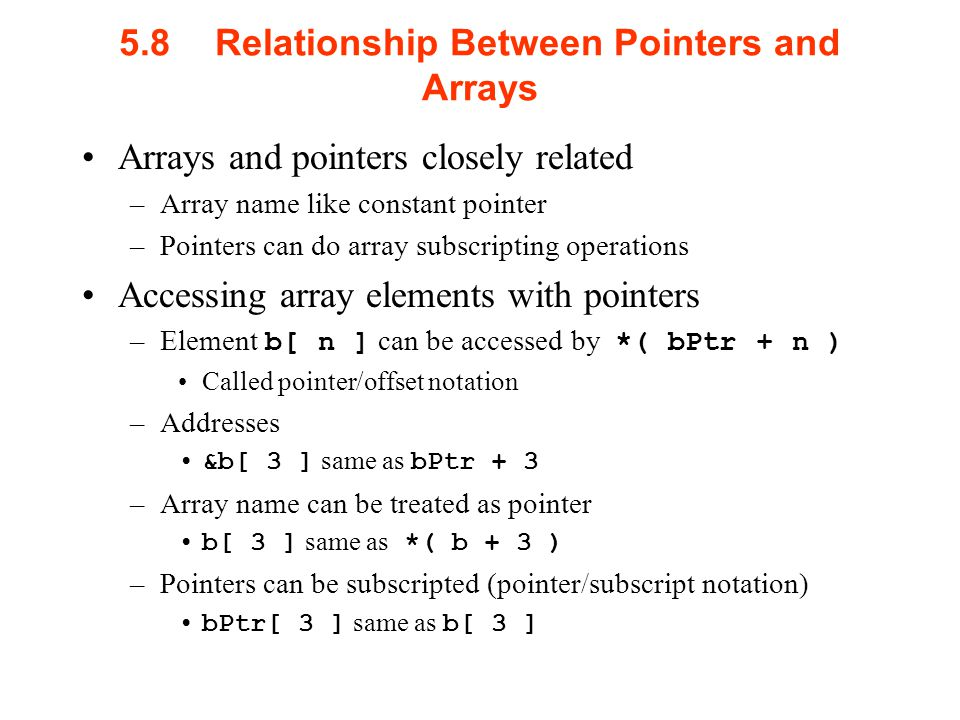 5.8Relationship Between Pointers and Arrays Arrays and pointers closely related –Array name like constant pointer –Pointers can do array subscripting operations Accessing array elements with pointers –Element b[ n ] can be accessed by *( bPtr + n ) Called pointer/offset notation –Addresses &b[ 3 ] same as bPtr + 3 –Array name can be treated as pointer b[ 3 ] same as *( b + 3 ) –Pointers can be subscripted (pointer/subscript notation) bPtr[ 3 ] same as b[ 3 ]