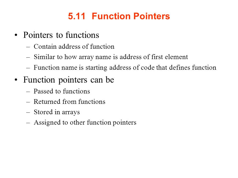 5.11Function Pointers Pointers to functions –Contain address of function –Similar to how array name is address of first element –Function name is starting address of code that defines function Function pointers can be –Passed to functions –Returned from functions –Stored in arrays –Assigned to other function pointers