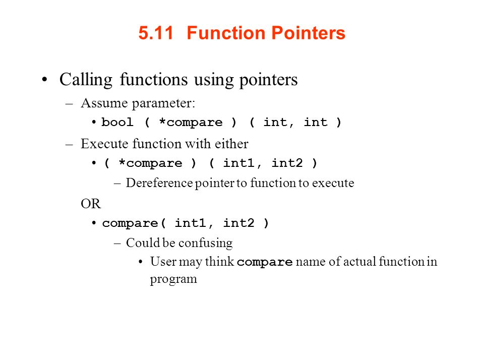 5.11Function Pointers Calling functions using pointers –Assume parameter: bool ( *compare ) ( int, int ) –Execute function with either ( *compare ) ( int1, int2 ) –Dereference pointer to function to execute OR compare( int1, int2 ) –Could be confusing User may think compare name of actual function in program