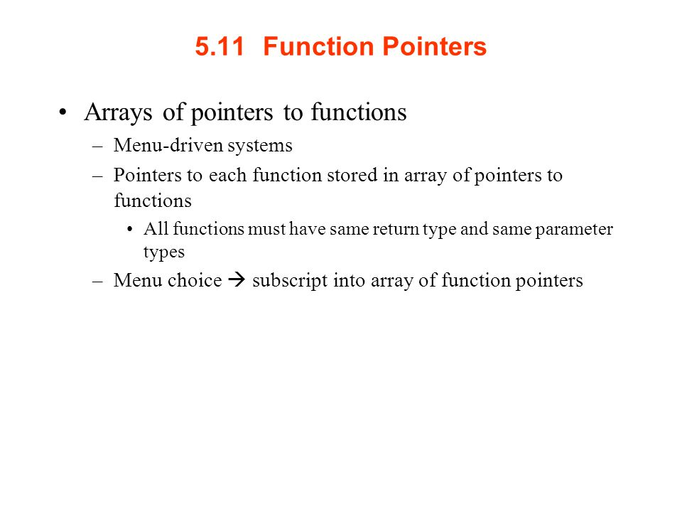 5.11Function Pointers Arrays of pointers to functions –Menu-driven systems –Pointers to each function stored in array of pointers to functions All functions must have same return type and same parameter types –Menu choice  subscript into array of function pointers
