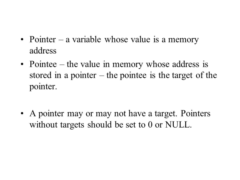Pointer – a variable whose value is a memory address Pointee – the value in memory whose address is stored in a pointer – the pointee is the target of the pointer.