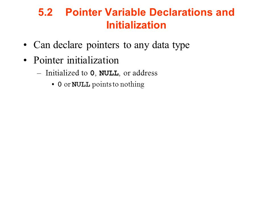 5.2Pointer Variable Declarations and Initialization Can declare pointers to any data type Pointer initialization –Initialized to 0, NULL, or address 0 or NULL points to nothing