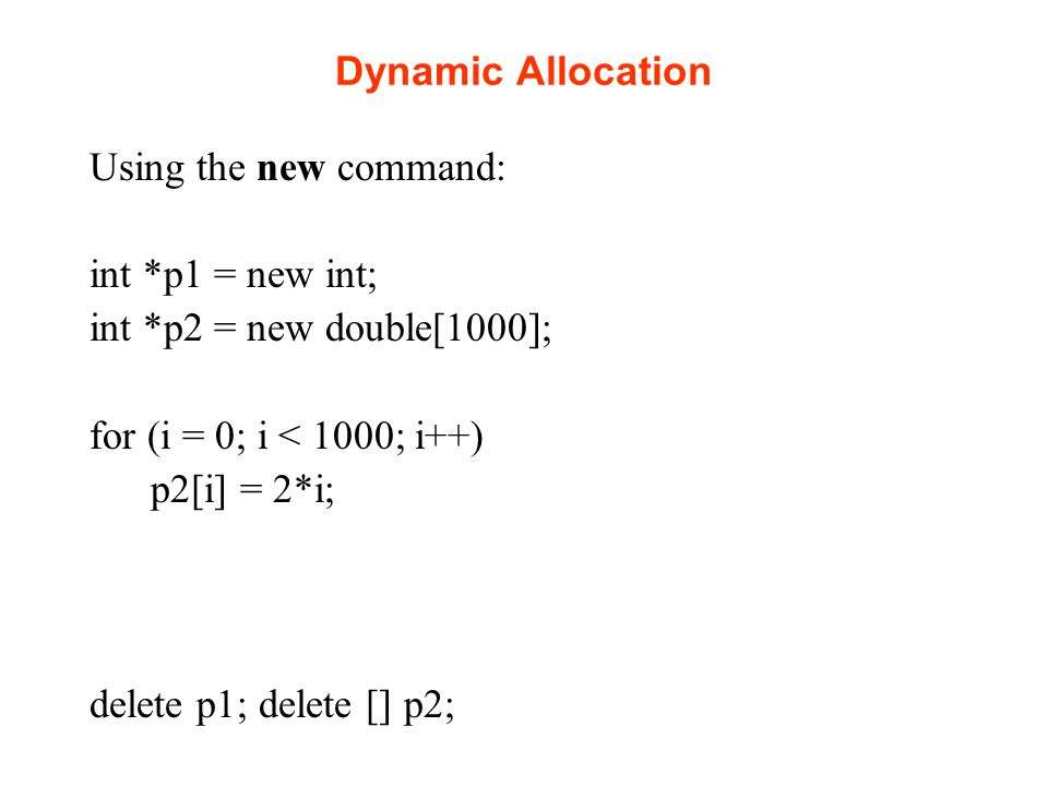 Dynamic Allocation Using the new command: int *p1 = new int; int *p2 = new double[1000]; for (i = 0; i < 1000; i++) p2[i] = 2*i; delete p1; delete [] p2;