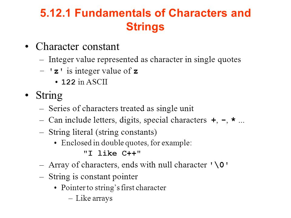 Fundamentals of Characters and Strings Character constant –Integer value represented as character in single quotes – z is integer value of z 122 in ASCII String –Series of characters treated as single unit –Can include letters, digits, special characters +, -, *...