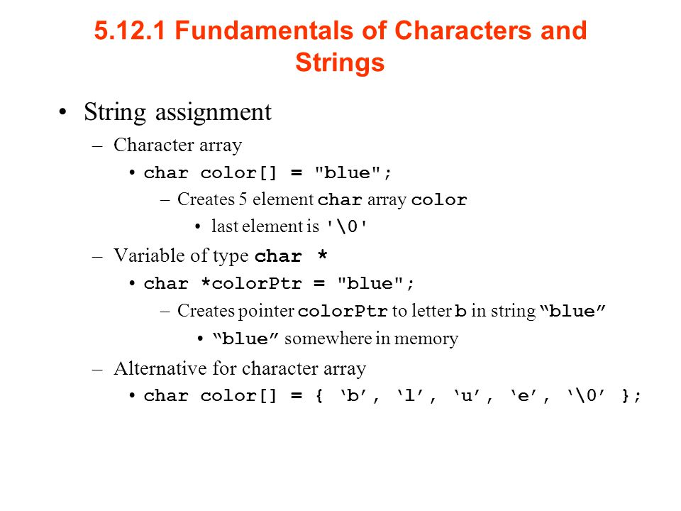 Fundamentals of Characters and Strings String assignment –Character array char color[] = blue ; –Creates 5 element char array color last element is \0 –Variable of type char * char *colorPtr = blue ; –Creates pointer colorPtr to letter b in string blue blue somewhere in memory –Alternative for character array char color[] = { 'b', 'l', 'u', 'e', '\0' };