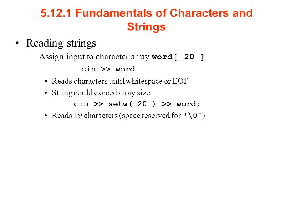 Fundamentals of Characters and Strings Reading strings –Assign input to character array word[ 20 ] cin >> word Reads characters until whitespace or EOF String could exceed array size cin >> setw( 20 ) >> word; Reads 19 characters (space reserved for \0 )