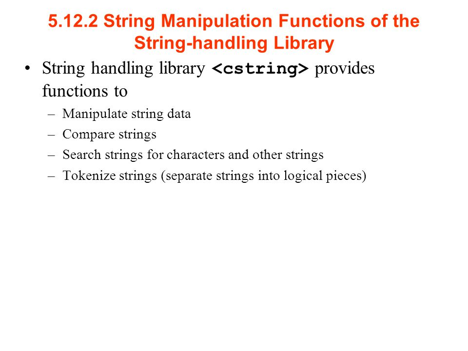 String Manipulation Functions of the String-handling Library String handling library provides functions to –Manipulate string data –Compare strings –Search strings for characters and other strings –Tokenize strings (separate strings into logical pieces)