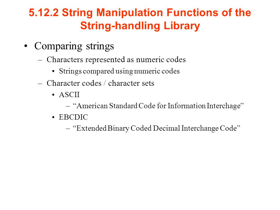 String Manipulation Functions of the String-handling Library Comparing strings –Characters represented as numeric codes Strings compared using numeric codes –Character codes / character sets ASCII – American Standard Code for Information Interchage EBCDIC – Extended Binary Coded Decimal Interchange Code