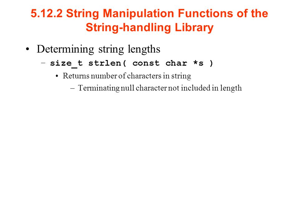 String Manipulation Functions of the String-handling Library Determining string lengths –size_t strlen( const char *s ) Returns number of characters in string –Terminating null character not included in length