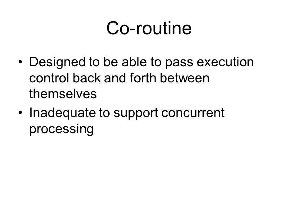 Co-routine Designed to be able to pass execution control back and forth between themselves Inadequate to support concurrent processing