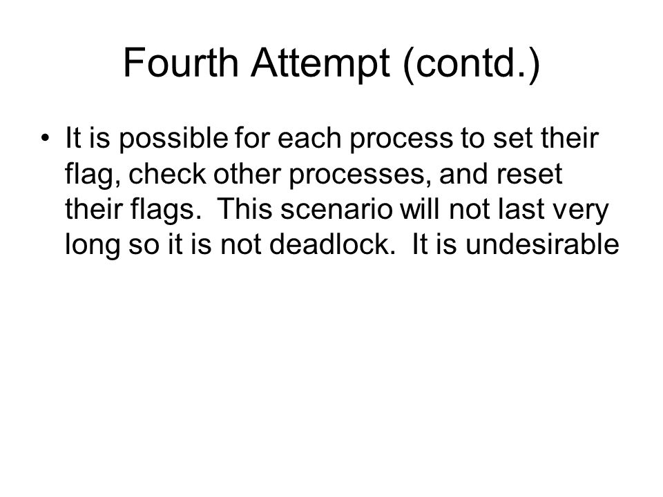 Fourth Attempt (contd.) It is possible for each process to set their flag, check other processes, and reset their flags.