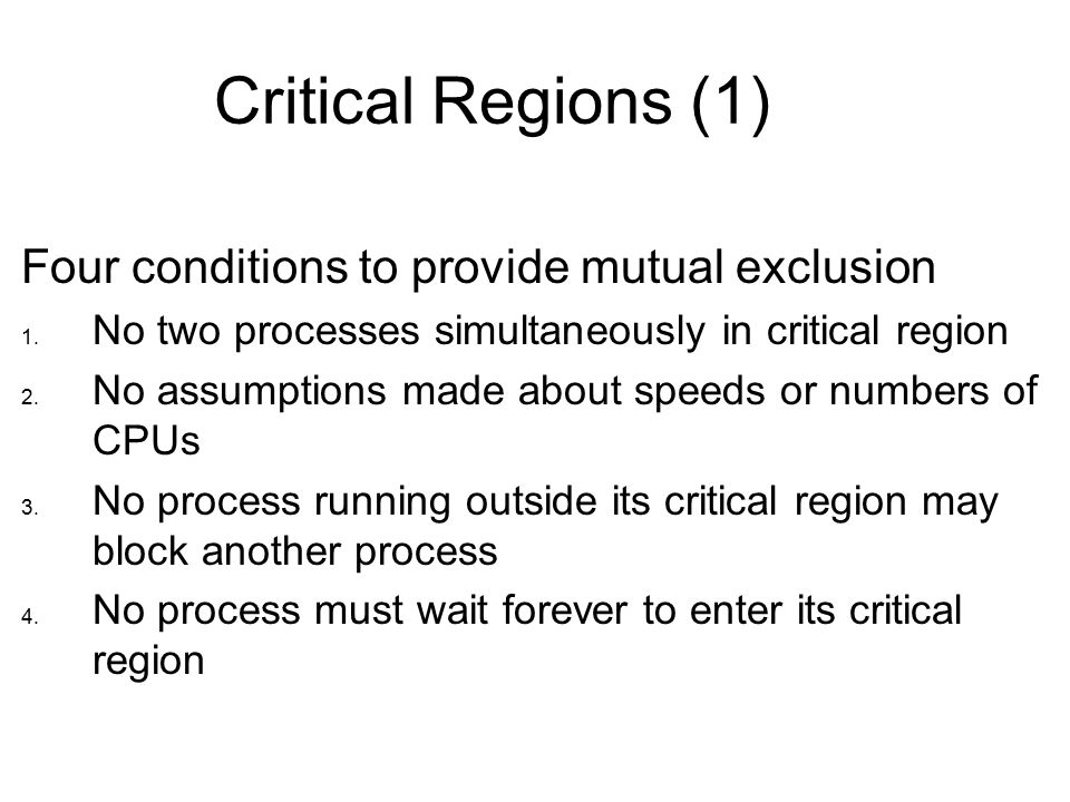 Critical Regions (1) Four conditions to provide mutual exclusion 1.