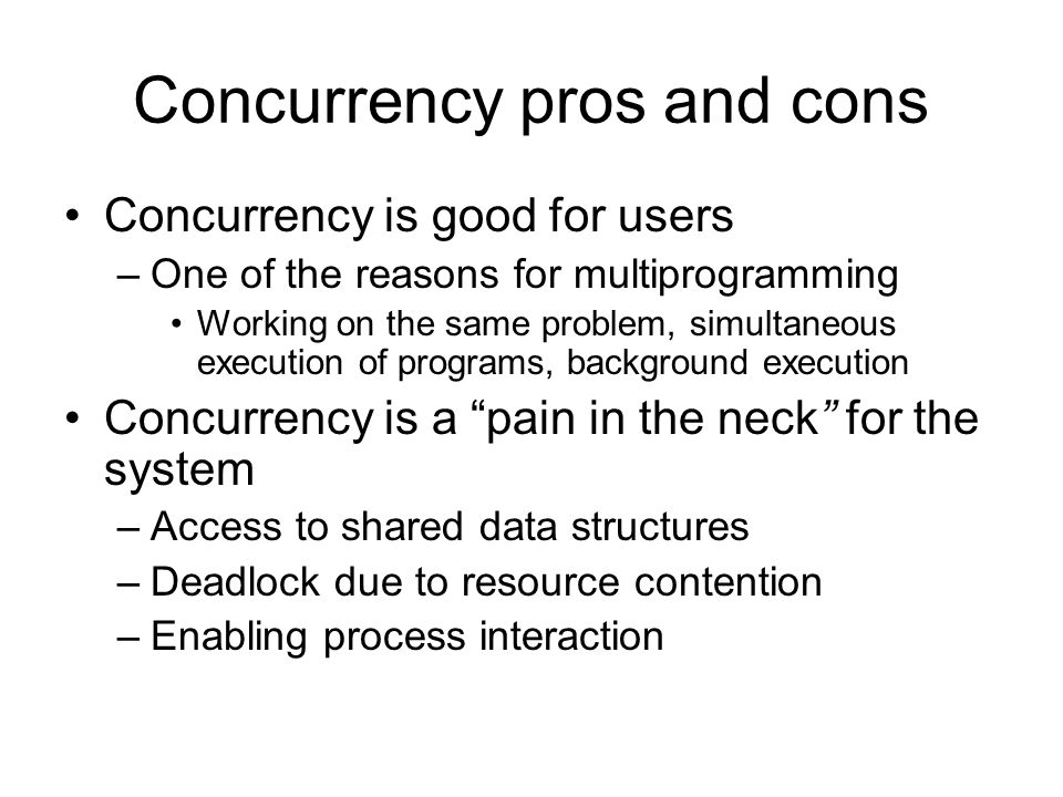 Concurrency pros and cons Concurrency is good for users –One of the reasons for multiprogramming Working on the same problem, simultaneous execution of programs, background execution Concurrency is a pain in the neck for the system –Access to shared data structures –Deadlock due to resource contention –Enabling process interaction