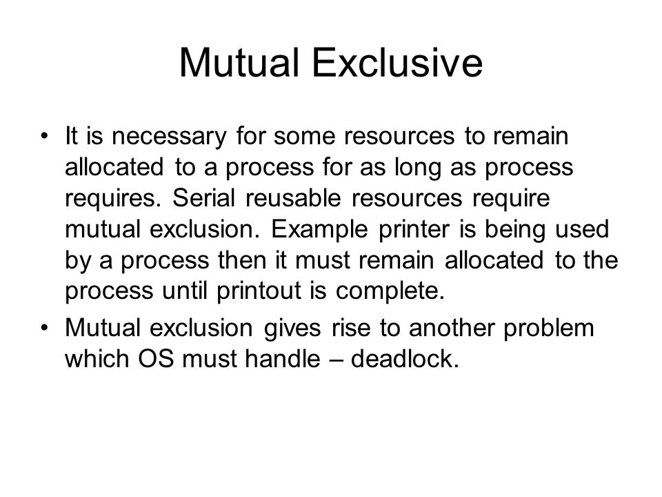 Mutual Exclusive It is necessary for some resources to remain allocated to a process for as long as process requires.