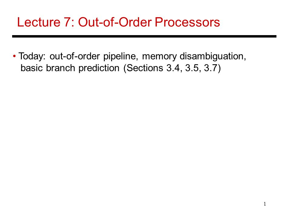 1 Lecture 7: Out-of-Order Processors Today: out-of-order pipeline, memory disambiguation, basic branch prediction (Sections 3.4, 3.5, 3.7)