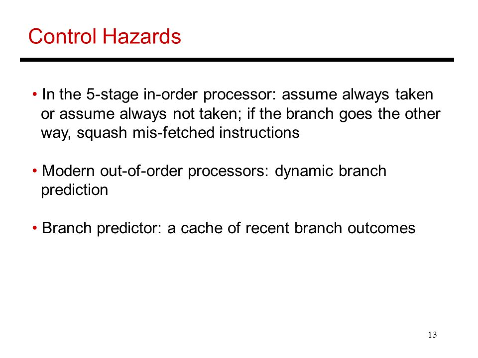 13 Control Hazards In the 5-stage in-order processor: assume always taken or assume always not taken; if the branch goes the other way, squash mis-fetched instructions Modern out-of-order processors: dynamic branch prediction Branch predictor: a cache of recent branch outcomes