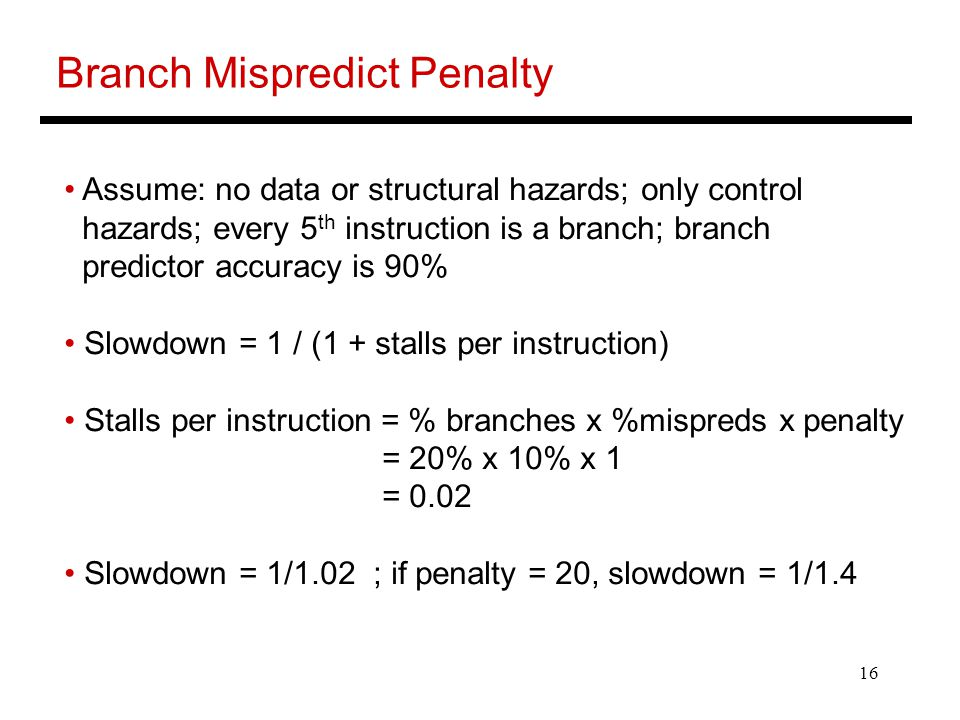 16 Branch Mispredict Penalty Assume: no data or structural hazards; only control hazards; every 5 th instruction is a branch; branch predictor accuracy is 90% Slowdown = 1 / (1 + stalls per instruction) Stalls per instruction = % branches x %mispreds x penalty = 20% x 10% x 1 = 0.02 Slowdown = 1/1.02 ; if penalty = 20, slowdown = 1/1.4