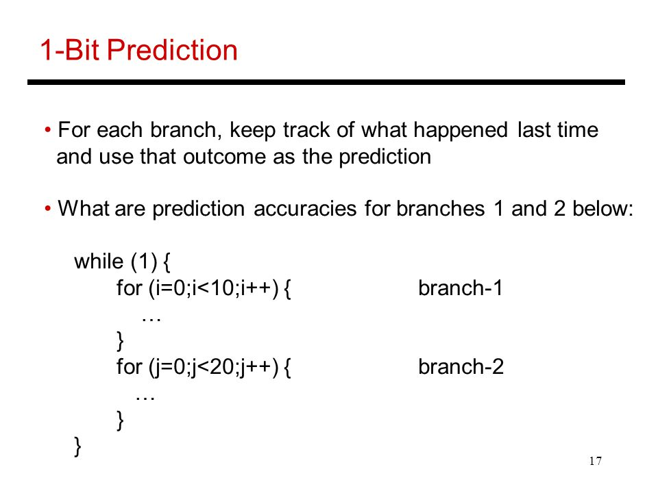 17 1-Bit Prediction For each branch, keep track of what happened last time and use that outcome as the prediction What are prediction accuracies for branches 1 and 2 below: while (1) { for (i=0;i<10;i++) { branch-1 … } for (j=0;j<20;j++) { branch-2 … }