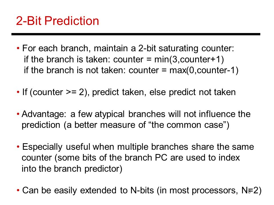 18 2-Bit Prediction For each branch, maintain a 2-bit saturating counter: if the branch is taken: counter = min(3,counter+1) if the branch is not taken: counter = max(0,counter-1) If (counter >= 2), predict taken, else predict not taken Advantage: a few atypical branches will not influence the prediction (a better measure of the common case ) Especially useful when multiple branches share the same counter (some bits of the branch PC are used to index into the branch predictor) Can be easily extended to N-bits (in most processors, N=2)