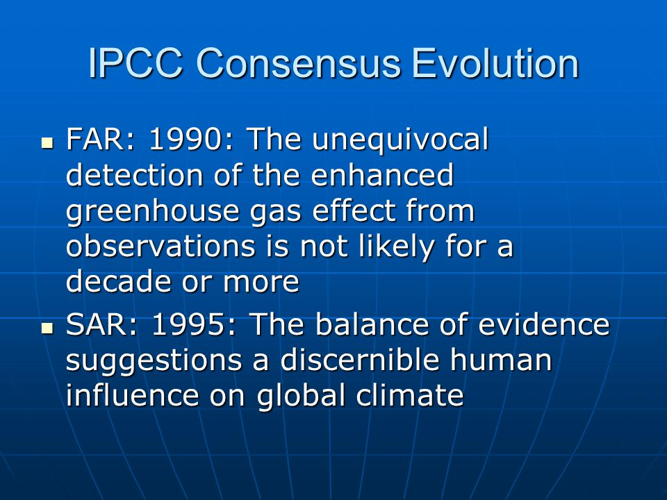 IPCC Consensus Evolution FAR: 1990: The unequivocal detection of the enhanced greenhouse gas effect from observations is not likely for a decade or more FAR: 1990: The unequivocal detection of the enhanced greenhouse gas effect from observations is not likely for a decade or more SAR: 1995: The balance of evidence suggestions a discernible human influence on global climate SAR: 1995: The balance of evidence suggestions a discernible human influence on global climate
