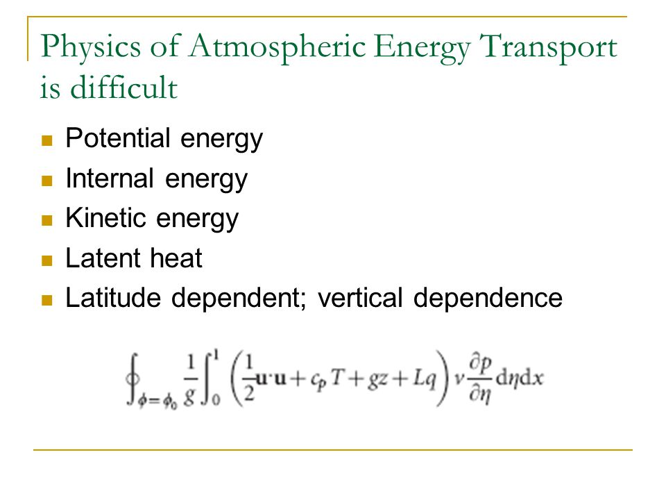 Physics of Atmospheric Energy Transport is difficult Potential energy Internal energy Kinetic energy Latent heat Latitude dependent; vertical dependence