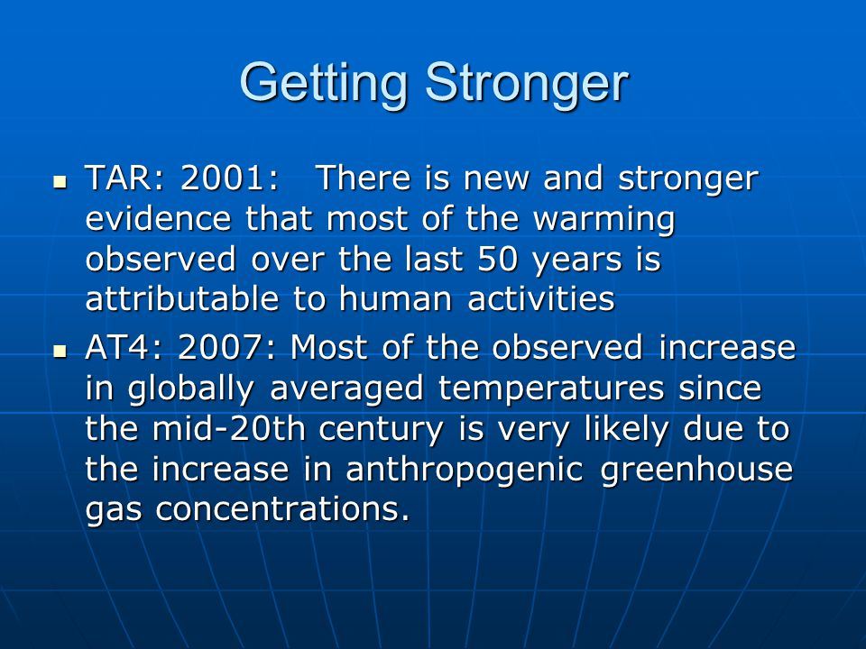 Getting Stronger TAR: 2001: There is new and stronger evidence that most of the warming observed over the last 50 years is attributable to human activities TAR: 2001: There is new and stronger evidence that most of the warming observed over the last 50 years is attributable to human activities AT4: 2007: Most of the observed increase in globally averaged temperatures since the mid-20th century is very likely due to the increase in anthropogenic greenhouse gas concentrations.