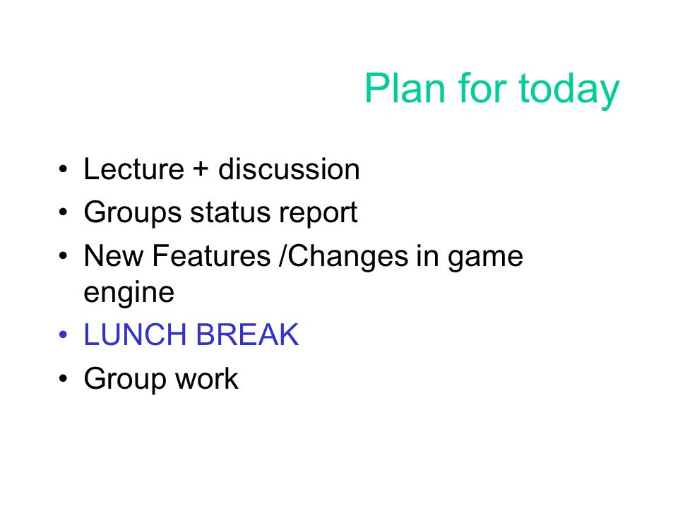 2 plan for today lecture discussion groups status report new features changes in game engine lunch break group work