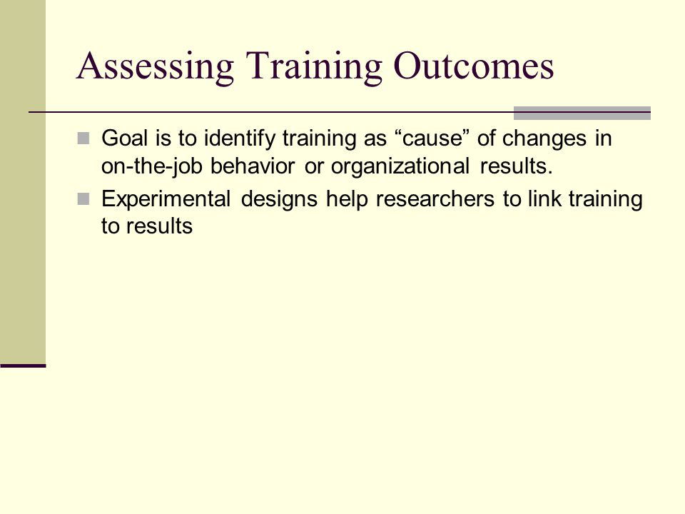 Assessing Training Outcomes Goal is to identify training as cause of changes in on-the-job behavior or organizational results.