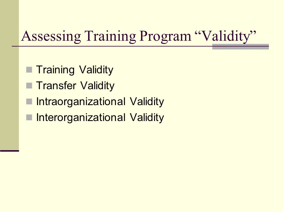 Assessing Training Program Validity Training Validity Transfer Validity Intraorganizational Validity Interorganizational Validity