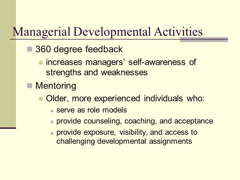 Managerial Developmental Activities 360 degree feedback increases managers' self-awareness of strengths and weaknesses Mentoring Older, more experienced individuals who: serve as role models provide counseling, coaching, and acceptance provide exposure, visibility, and access to challenging developmental assignments