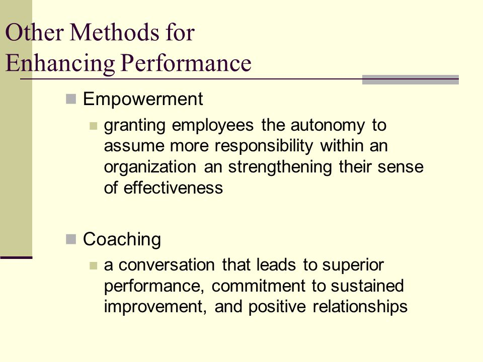 Other Methods for Enhancing Performance Empowerment granting employees the autonomy to assume more responsibility within an organization an strengthening their sense of effectiveness Coaching a conversation that leads to superior performance, commitment to sustained improvement, and positive relationships