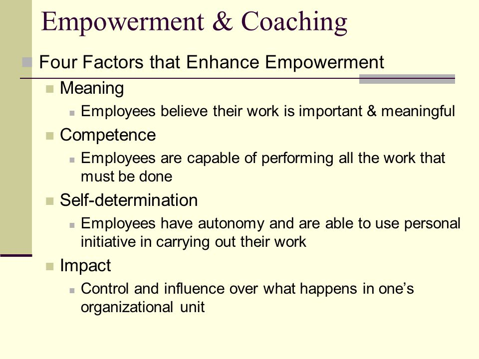 Empowerment & Coaching Four Factors that Enhance Empowerment Meaning Employees believe their work is important & meaningful Competence Employees are capable of performing all the work that must be done Self-determination Employees have autonomy and are able to use personal initiative in carrying out their work Impact Control and influence over what happens in one's organizational unit