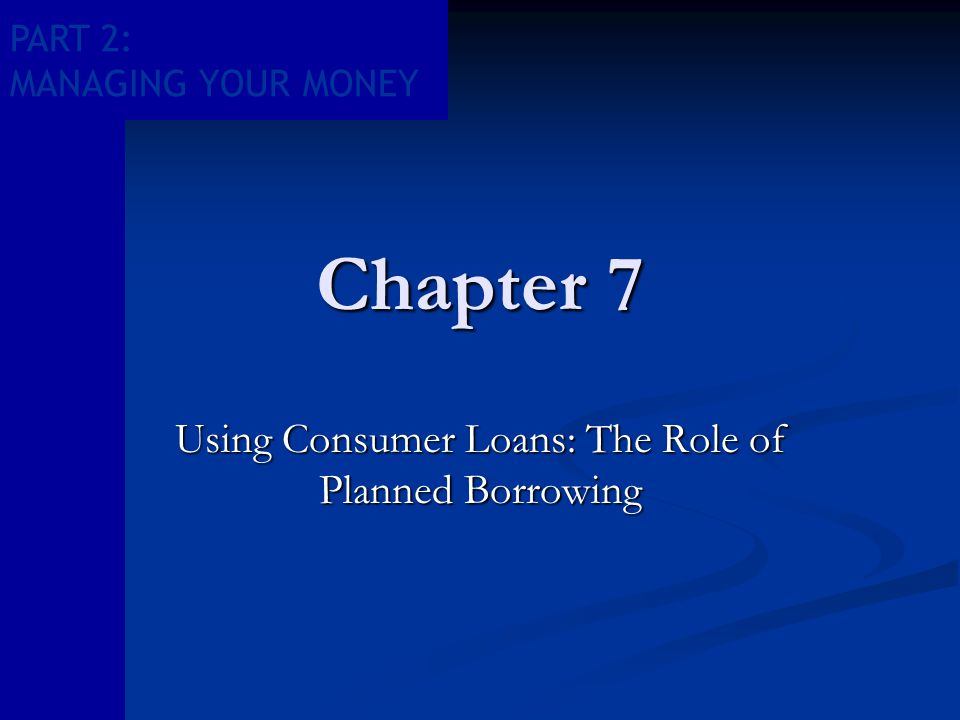 PART 2: MANAGING YOUR MONEY Chapter 7 Using Consumer Loans: The Role of Planned Borrowing