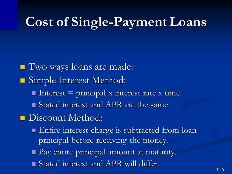 7-13 Cost of Single-Payment Loans Two ways loans are made: Two ways loans are made: Simple Interest Method: Simple Interest Method: Interest = principal x interest rate x time.