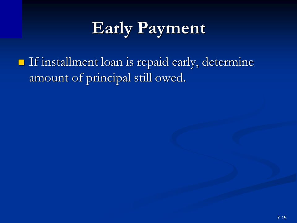 7-15 Early Payment If installment loan is repaid early, determine amount of principal still owed.