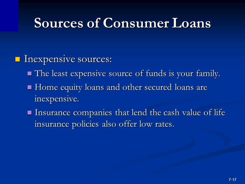 7-17 Sources of Consumer Loans Inexpensive sources: Inexpensive sources: The least expensive source of funds is your family.
