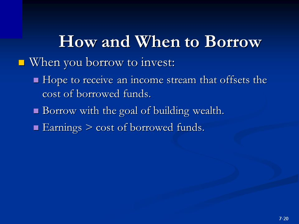 7-20 How and When to Borrow When you borrow to invest: When you borrow to invest: Hope to receive an income stream that offsets the cost of borrowed funds.