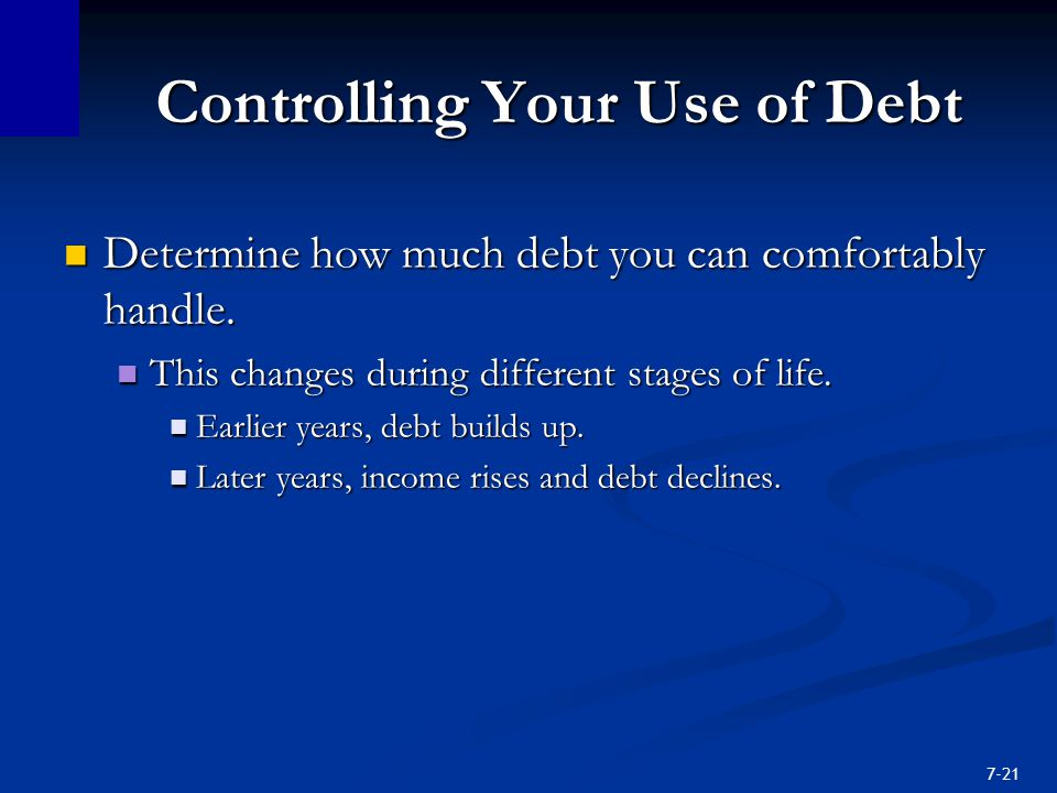 7-21 Controlling Your Use of Debt Determine how much debt you can comfortably handle.