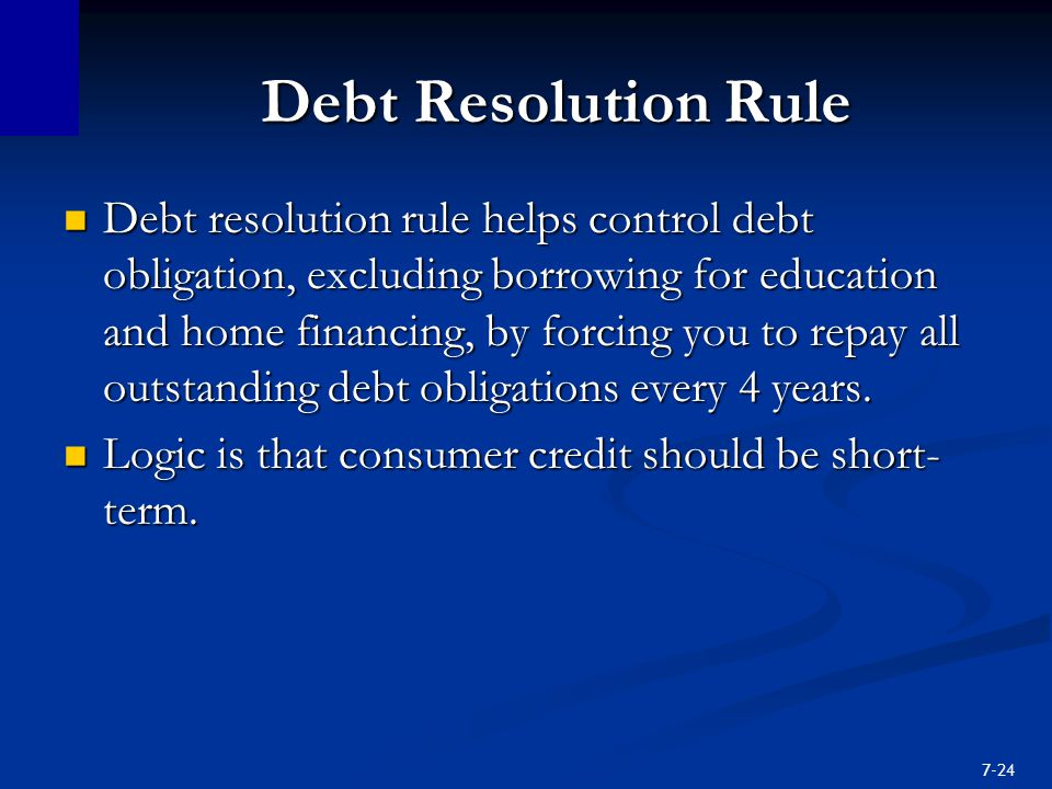 7-24 Debt Resolution Rule Debt resolution rule helps control debt obligation, excluding borrowing for education and home financing, by forcing you to repay all outstanding debt obligations every 4 years.