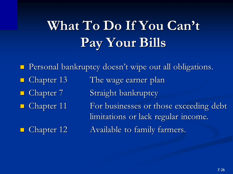 7-26 What To Do If You Can't Pay Your Bills Personal bankruptcy doesn't wipe out all obligations.