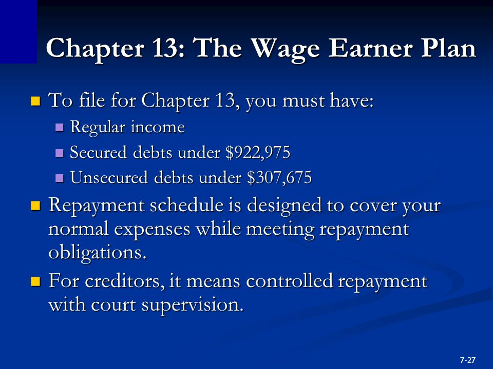 7-27 Chapter 13: The Wage Earner Plan To file for Chapter 13, you must have: To file for Chapter 13, you must have: Regular income Regular income Secured debts under $922,975 Secured debts under $922,975 Unsecured debts under $307,675 Unsecured debts under $307,675 Repayment schedule is designed to cover your normal expenses while meeting repayment obligations.