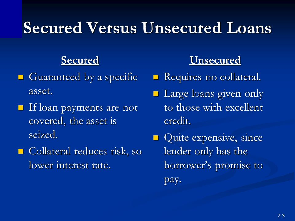 7-3 Secured Versus Unsecured Loans Secured Guaranteed by a specific asset.