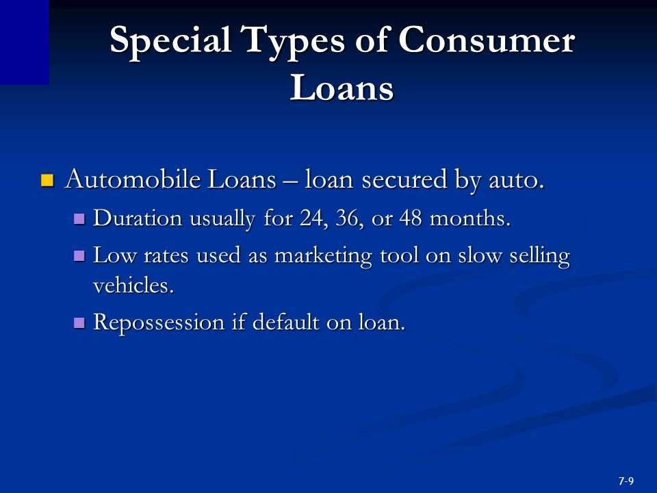 7-9 Special Types of Consumer Loans Automobile Loans – loan secured by auto.