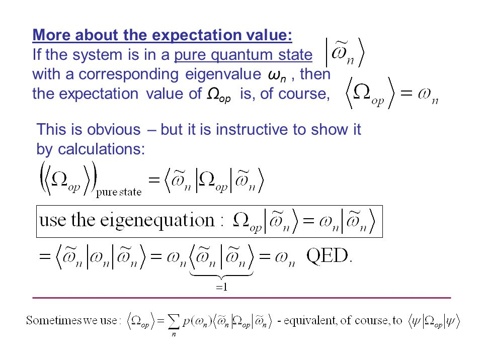 More about the expectation value: If the system is in a pure quantum state with a corresponding eigenvalue ω n, then the expectation value of Ω op is, of course, This is obvious – but it is instructive to show it by calculations: