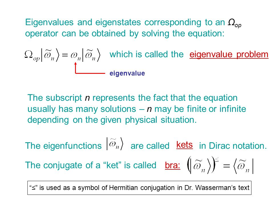 Eigenvalues and eigenstates corresponding to an Ω op operator can be obtained by solving the equation: which is called theeigenvalue problem eigenvalue The subscript n represents the fact that the equation usually has many solutions – n may be finite or infinite depending on the given physical situation.