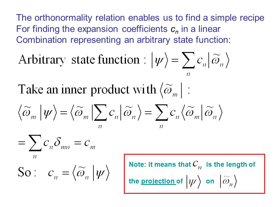 The orthonormality relation enables us to find a simple recipe For finding the expansion coefficients c n in a linear Combination representing an arbitrary state function: Note: it means that is the length of the projection of on