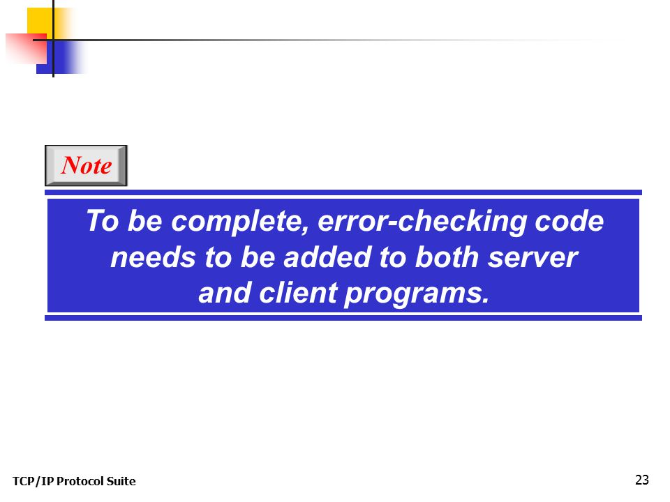 TCP/IP Protocol Suite 23 To be complete, error-checking code needs to be added to both server and client programs.