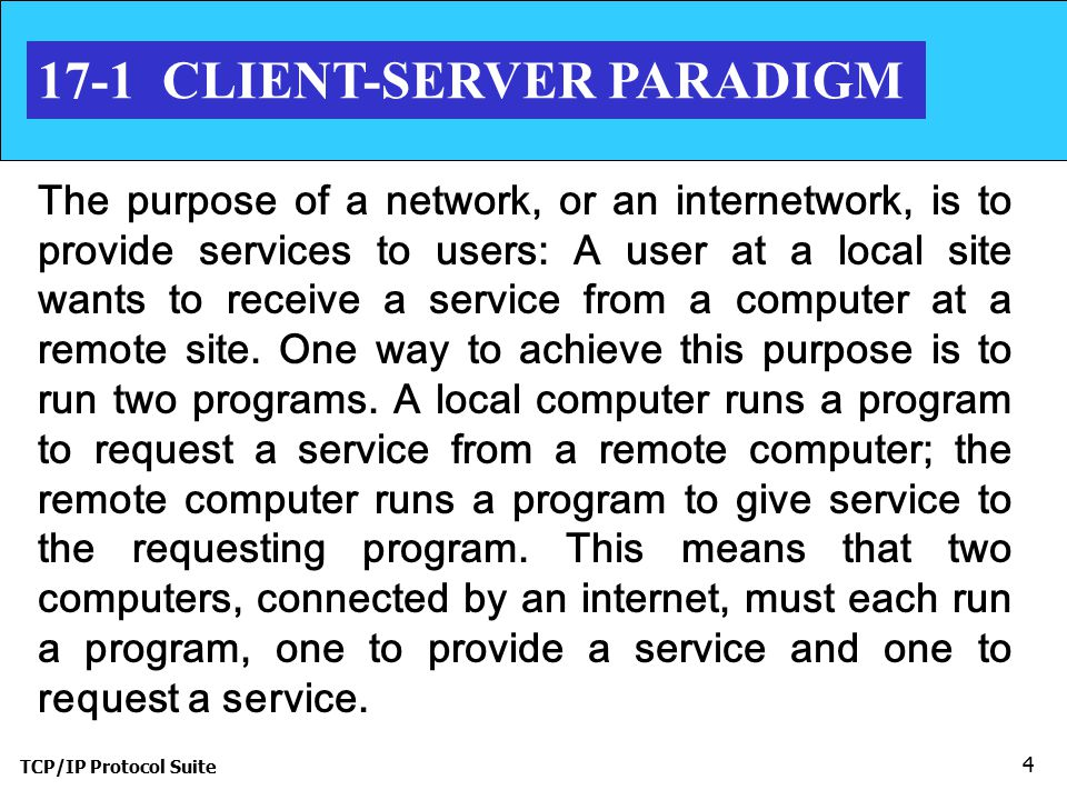TCP/IP Protocol Suite CLIENT-SERVER PARADIGM The purpose of a network, or an internetwork, is to provide services to users: A user at a local site wants to receive a service from a computer at a remote site.