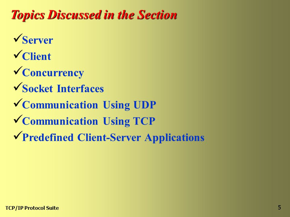 TCP/IP Protocol Suite 5 Topics Discussed in the Section Server Client Concurrency Socket Interfaces Communication Using UDP Communication Using TCP Predefined Client-Server Applications